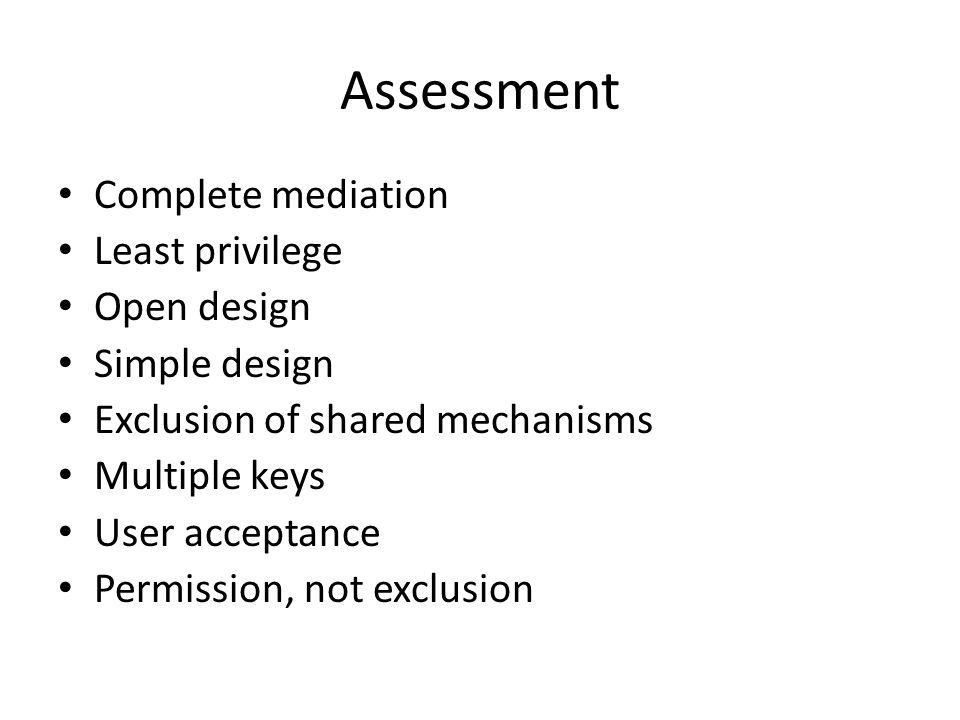 Assessment Complete mediation Least privilege Open design Simple design Exclusion of shared mechanisms Multiple keys User acceptance Permission, not e