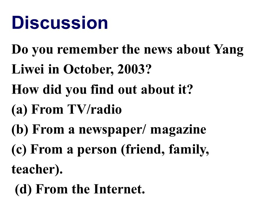 Discussion Do you remember the news about Yang Liwei in October, 2003? How did you find out about it? (a) From TV/radio (b) From a newspaper/ magazine