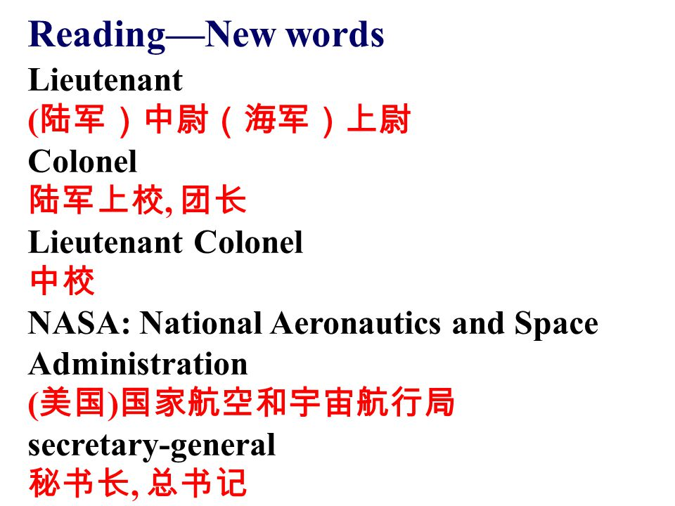 Lieutenant ( 陆军)中尉(海军)上尉 Colonel 陆军上校, 团长 Lieutenant Colonel 中校 NASA: National Aeronautics and Space Administration ( 美国 ) 国家航空和宇宙航行局 secretary-genera