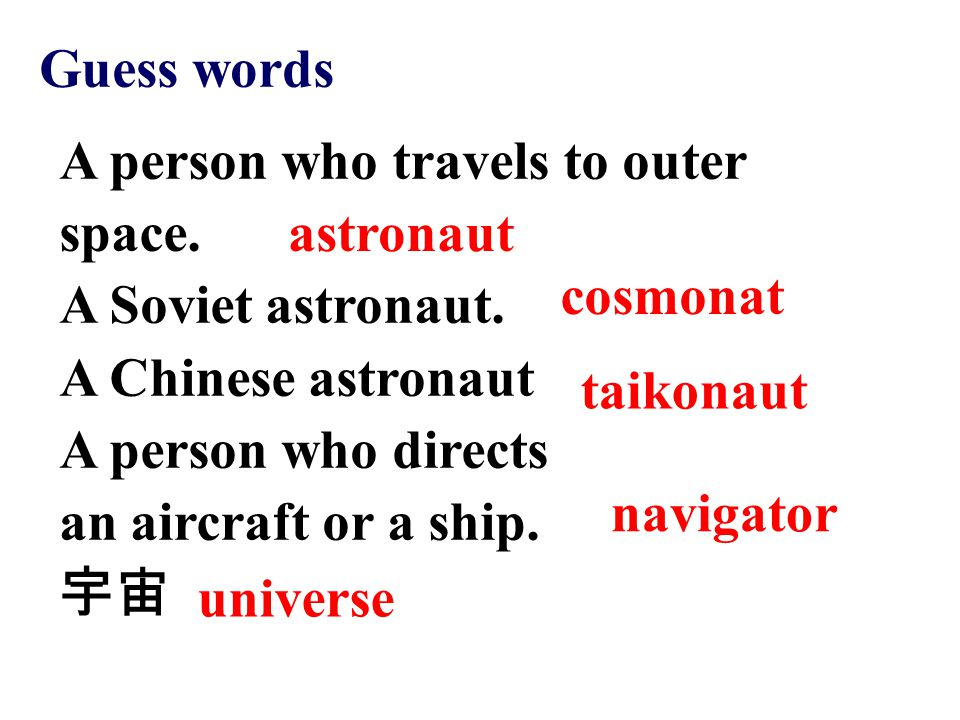 astronaut cosmonat taikonaut navigator universe Guess words A person who travels to outer space. A Soviet astronaut. A Chinese astronaut A person who