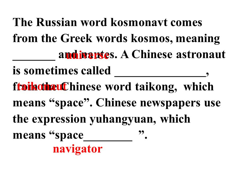 The Russian word kosmonavt comes from the Greek words kosmos, meaning _______ and nautes. A Chinese astronaut is sometimes called _______________, fro