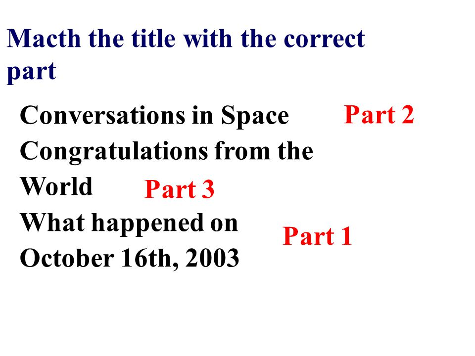 Part 1 Macth the title with the correct part Conversations in Space Congratulations from the World What happened on October 16th, 2003 Part 2 Part 3