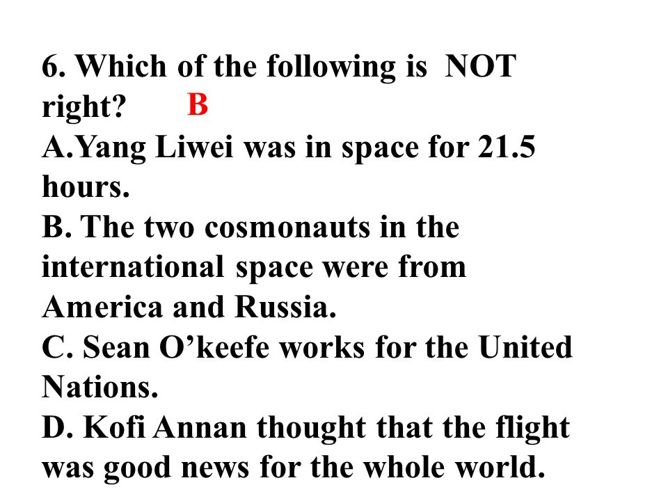 6. Which of the following is NOT right? A.Yang Liwei was in space for 21.5 hours. B. The two cosmonauts in the international space were from America a