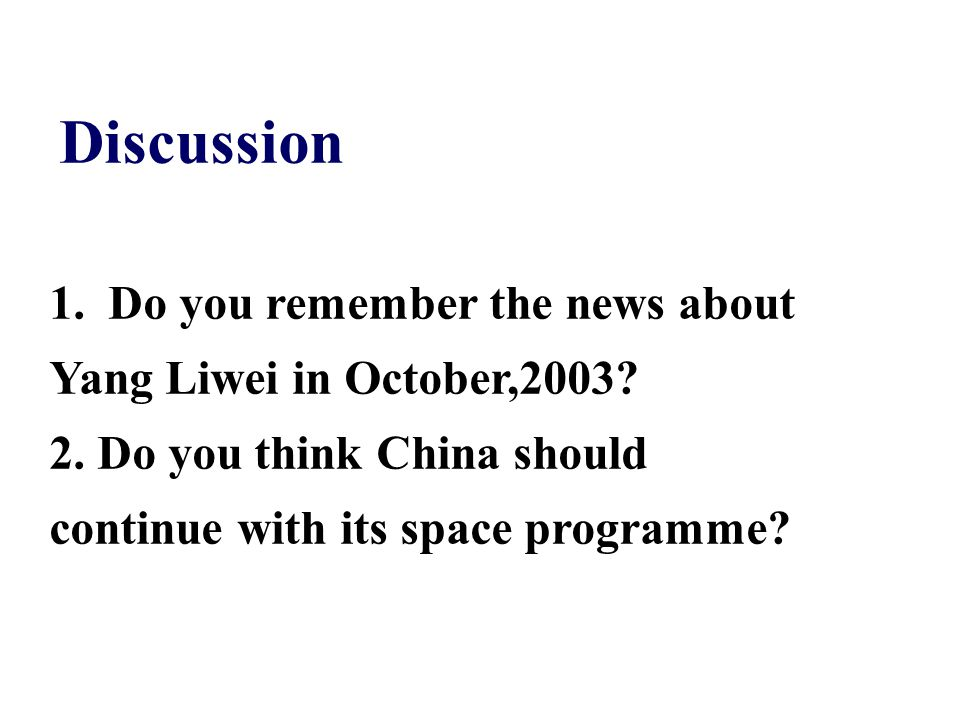 Discussion 1. Do you remember the news about Yang Liwei in October,2003? 2. Do you think China should continue with its space programme?