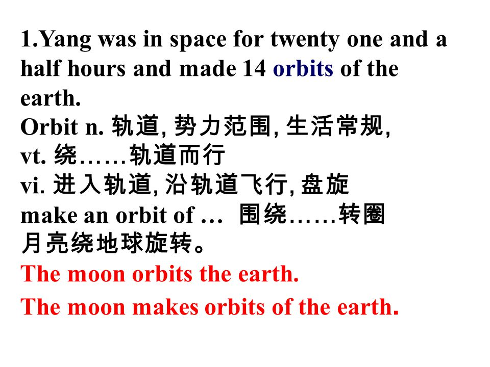 1.Yang was in space for twenty one and a half hours and made 14 orbits of the earth. Orbit n. 轨道, 势力范围, 生活常规, vt. 绕 …… 轨道而行 vi. 进入轨道, 沿轨道飞行, 盘旋 make a