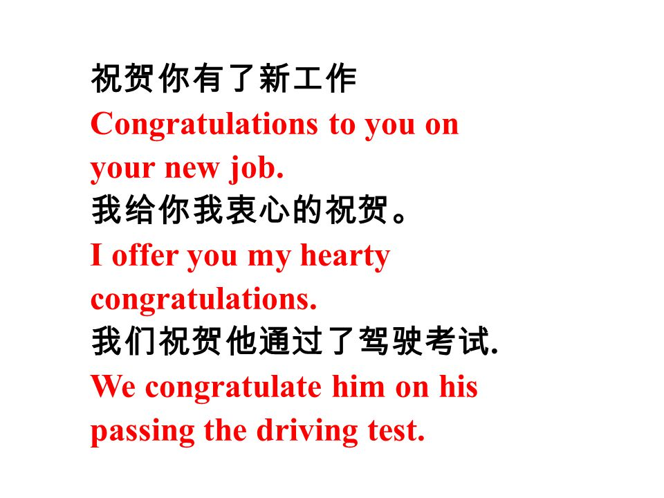 祝贺你有了新工作 Congratulations to you on your new job. 我给你我衷心的祝贺。 I offer you my hearty congratulations. 我们祝贺他通过了驾驶考试. We congratulate him on his passing th