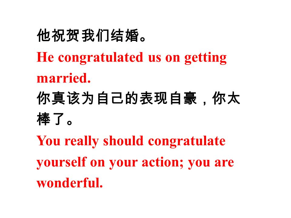 他祝贺我们结婚。 He congratulated us on getting married. 你真该为自己的表现自豪,你太 棒了。 You really should congratulate yourself on your action; you are wonderful.