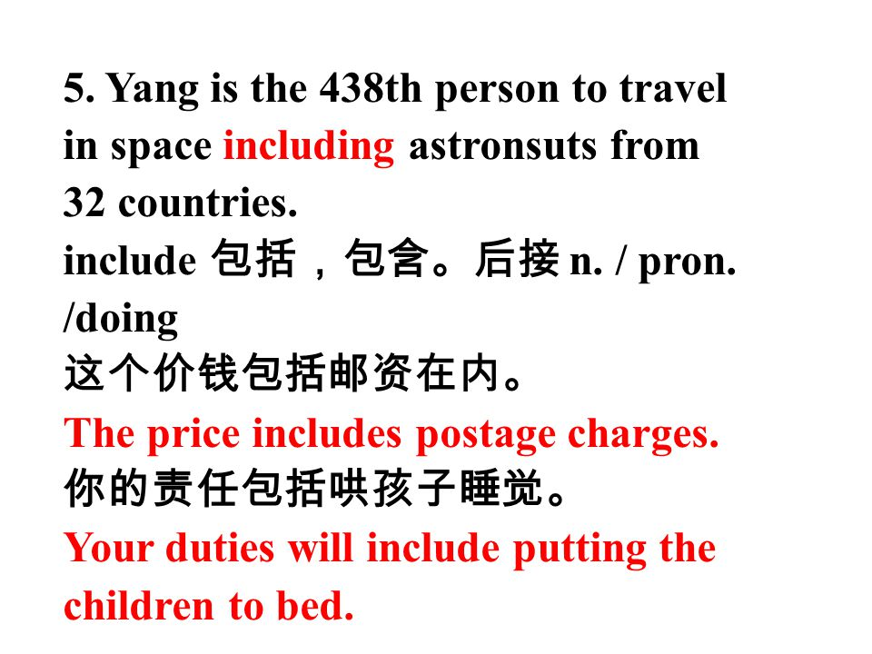 5. Yang is the 438th person to travel in space including astronsuts from 32 countries. include 包括,包含。后接 n. / pron. /doing 这个价钱包括邮资在内。 The price includ