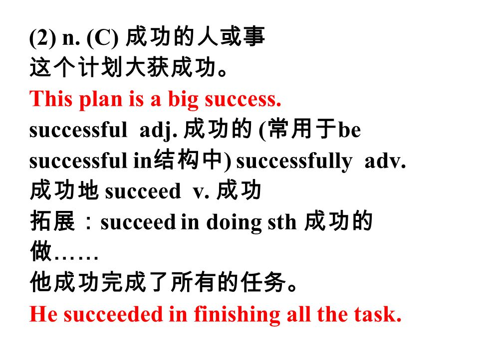 (2) n. (C) 成功的人或事 这个计划大获成功。 This plan is a big success. successful adj. 成功的 ( 常用于 be successful in 结构中 ) successfully adv. 成功地 succeed v. 成功 拓展: succe