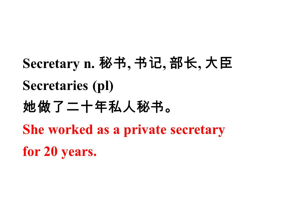 Secretary n. 秘书, 书记, 部长, 大臣 Secretaries (pl) 她做了二十年私人秘书。 She worked as a private secretary for 20 years.