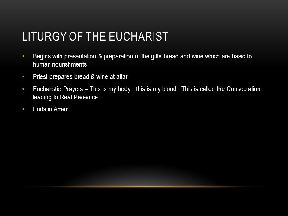 LITURGY OF THE EUCHARIST Begins with presentation & preparation of the gifts bread and wine which are basic to human nourishments Priest prepares bread & wine at altar Eucharistic Prayers – This is my body…this is my blood.