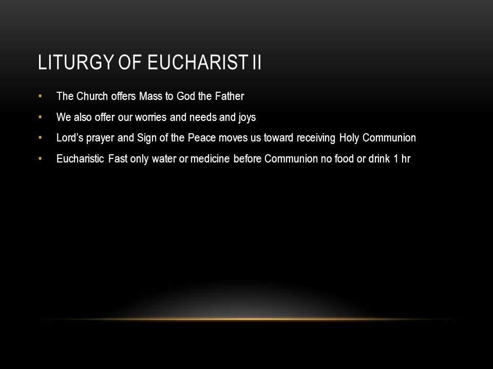 LITURGY OF EUCHARIST II The Church offers Mass to God the Father We also offer our worries and needs and joys Lord's prayer and Sign of the Peace moves us toward receiving Holy Communion Eucharistic Fast only water or medicine before Communion no food or drink 1 hr