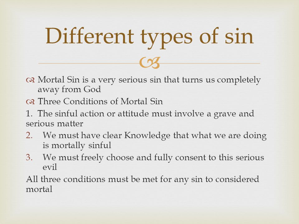   Mortal Sin is a very serious sin that turns us completely away from God  Three Conditions of Mortal Sin 1. The sinful action or attitude must inv