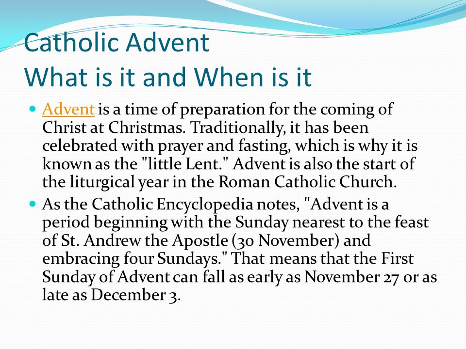 Catholic Advent What is it and When is it Advent is a time of preparation for the coming of Christ at Christmas. Traditionally, it has been celebrated
