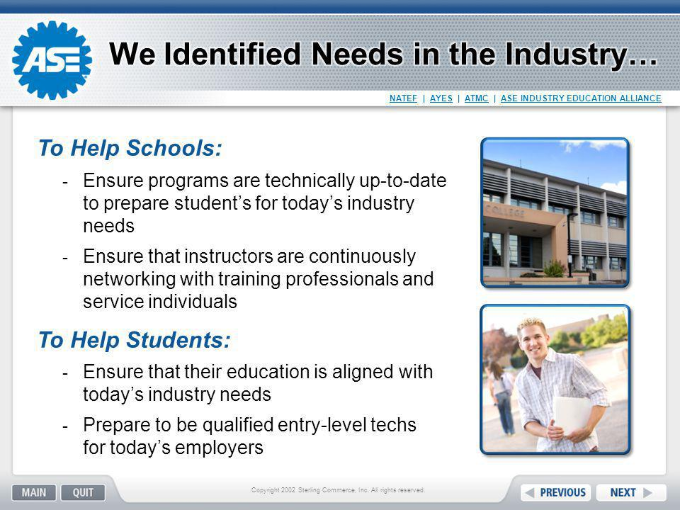 NATEF | AYES | ATMC | ASE INDUSTRY EDUCATION ALLIANCE THEN Program-based Internship focus Elite NATEF perception OEM only Labor intensive to manage NOW Student process Standards focus Accessible to all students Industry-wide participation – OE and aftermarket Easier to implement Get Started http://www.ayes.org/About-Us/Get-Started.aspx