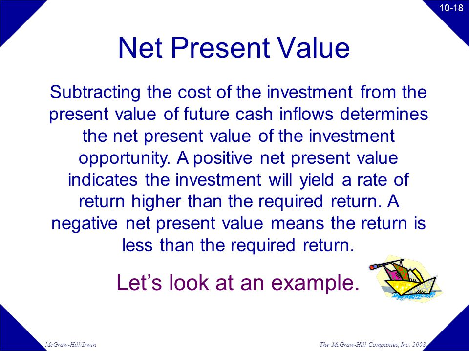 The McGraw-Hill Companies, Inc. 2008McGraw-Hill/Irwin 10-18 Net Present Value Subtracting the cost of the investment from the present value of future