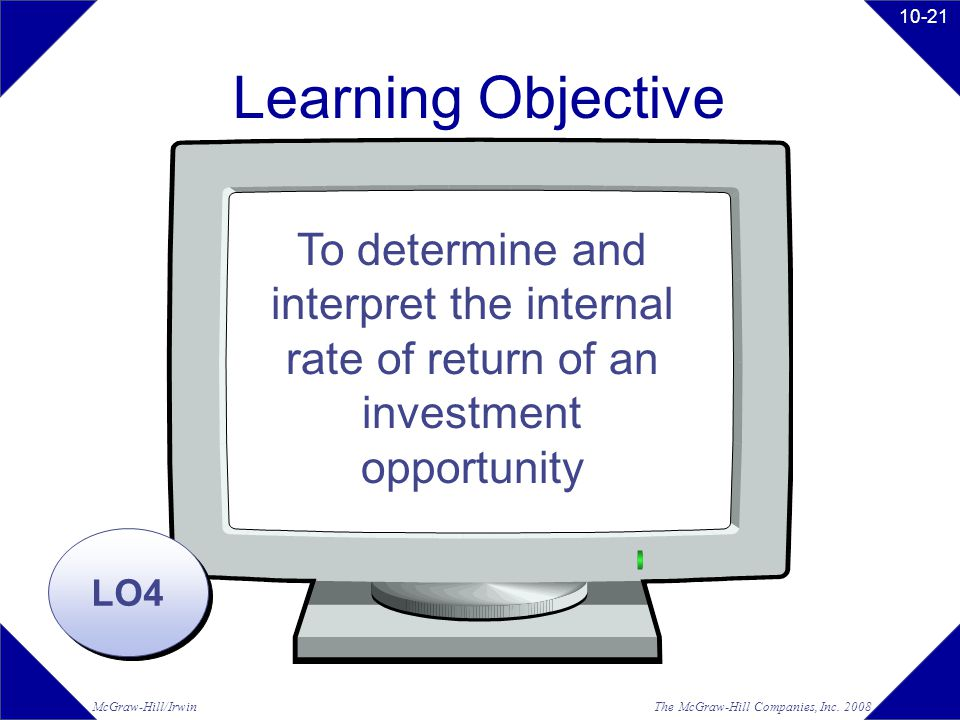 The McGraw-Hill Companies, Inc. 2008McGraw-Hill/Irwin 10-21 Learning Objective LO4 To determine and interpret the internal rate of return of an invest