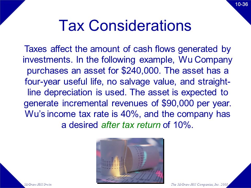 The McGraw-Hill Companies, Inc. 2008McGraw-Hill/Irwin 10-36 Tax Considerations Taxes affect the amount of cash flows generated by investments. In the
