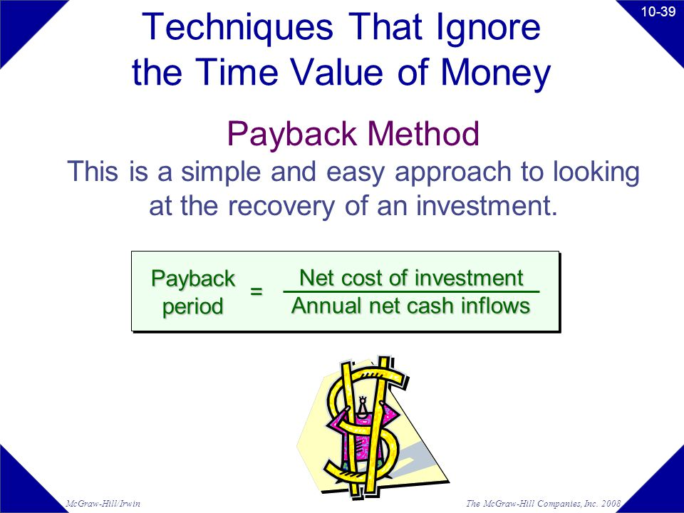 The McGraw-Hill Companies, Inc. 2008McGraw-Hill/Irwin 10-39 Techniques That Ignore the Time Value of Money Payback Method This is a simple and easy ap