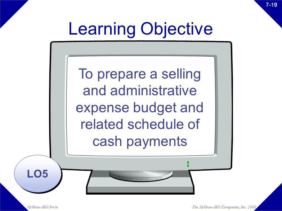 The McGraw-Hill Companies, Inc. 2008McGraw-Hill/Irwin 7-19 Learning Objective LO5 To prepare a selling and administrative expense budget and related s