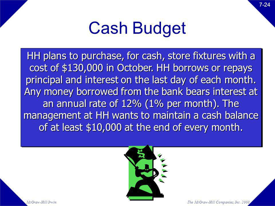 The McGraw-Hill Companies, Inc. 2008McGraw-Hill/Irwin 7-24 Cash Budget HH plans to purchase, for cash, store fixtures with a cost of $130,000 in Octob