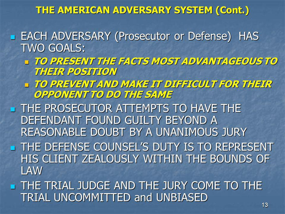 14 THE AMERICAN ADVERSARY SYSTEM (Cont.) WITNESSES AND EVIDENCE ARE PRESENTED WITHING THE FRAMEWORK OF THE RULES OF EVIDENCE AND THE RULES OF COURT PROCEDURE WITNESSES AND EVIDENCE ARE PRESENTED WITHING THE FRAMEWORK OF THE RULES OF EVIDENCE AND THE RULES OF COURT PROCEDURE WITNESSES ARE CROSS-EXAMINED AND EVIDENCE IS CHALLENGED WITNESSES ARE CROSS-EXAMINED AND EVIDENCE IS CHALLENGED THE TRIAL JUDGE PRESIDES NEUTRALLY AT THE CRIMINALTRIAL AND HAS THE RESPONSIBILITY FOR SAFEGUARDING BOTH THE RIGHTS OF THE ACCUSED AND THE INTERESTS OF THE PUBLIC IN THE ADMINISTRATION OF CRIMINAL JUSTICE THE TRIAL JUDGE PRESIDES NEUTRALLY AT THE CRIMINALTRIAL AND HAS THE RESPONSIBILITY FOR SAFEGUARDING BOTH THE RIGHTS OF THE ACCUSED AND THE INTERESTS OF THE PUBLIC IN THE ADMINISTRATION OF CRIMINAL JUSTICE