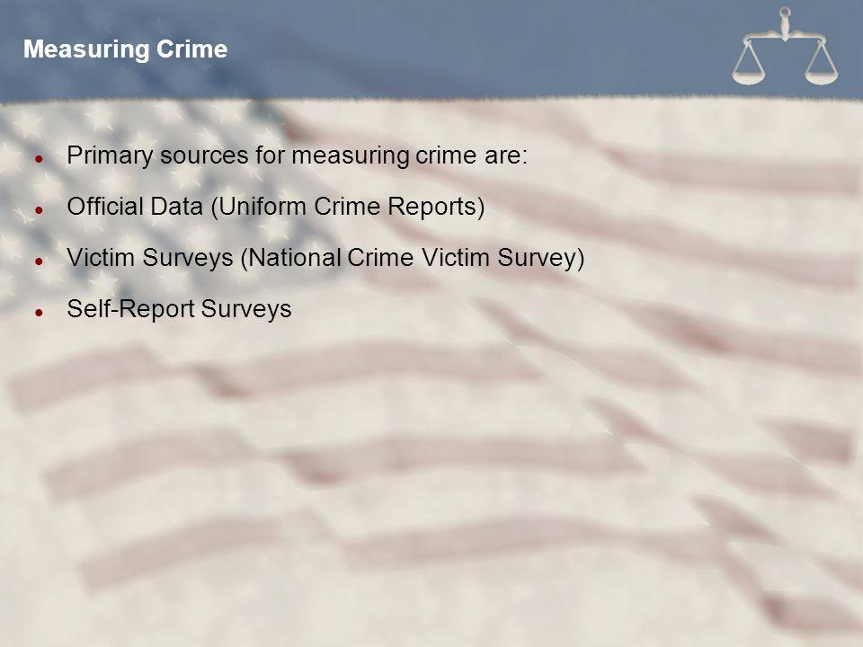 Primary sources for measuring crime are: Official Data (Uniform Crime Reports) Victim Surveys (National Crime Victim Survey) Self-Report Surveys Measu