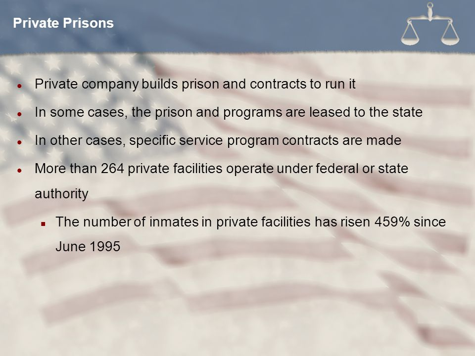 Private company builds prison and contracts to run it In some cases, the prison and programs are leased to the state In other cases, specific service program contracts are made More than 264 private facilities operate under federal or state authority The number of inmates in private facilities has risen 459% since June 1995 Private Prisons