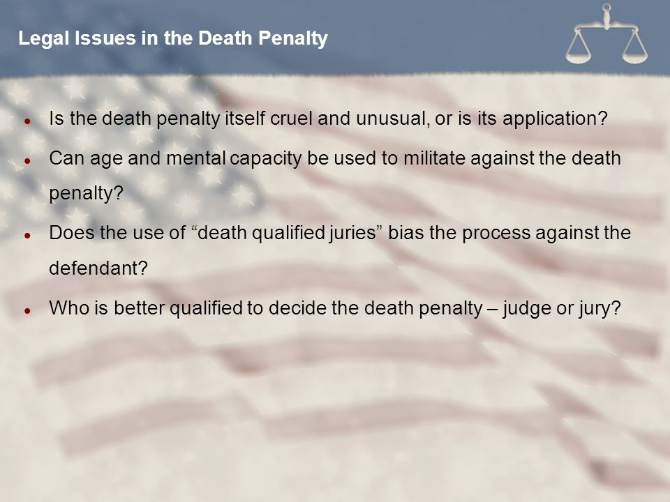 Is the death penalty itself cruel and unusual, or is its application? Can age and mental capacity be used to militate against the death penalty? Does