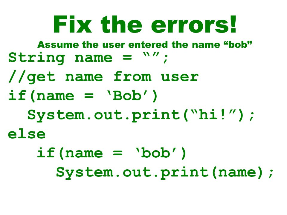 "Fix the errors! Assume the user entered the name ""bob"" String name = """"; //get name from user if(name = 'Bob') System.out.print(""hi!""); else if(name ="
