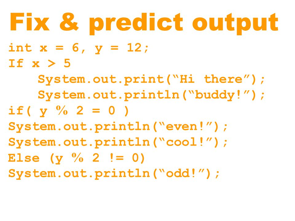 Fix & predict output int x = 6, y = 12; If x > 5 System.out.print( Hi there ); System.out.println( buddy! ); if( y % 2 = 0 ) System.out.println( even! ); System.out.println( cool! ); Else (y % 2 != 0) System.out.println( odd! );