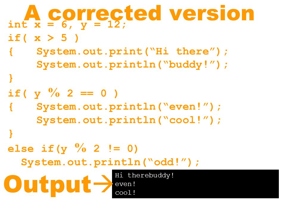 A corrected version int x = 6, y = 12; if( x > 5 ) { System.out.print( Hi there ); System.out.println( buddy! ); } if( y % 2 == 0 ) { System.out.println( even! ); System.out.println( cool! ); } else if(y % 2 != 0) System.out.println( odd! ); Hi therebuddy.