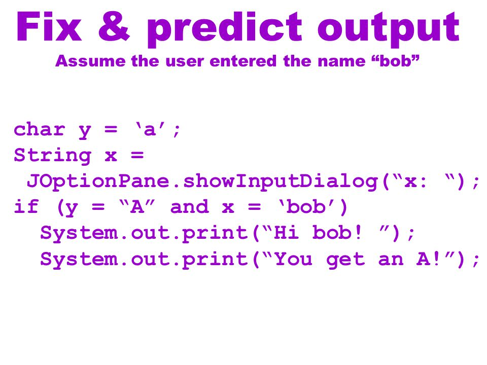 Fix & predict output Assume the user entered the name bob char y = 'a'; String x = JOptionPane.showInputDialog( x: ); if (y = A and x = 'bob') System.out.print( Hi bob.
