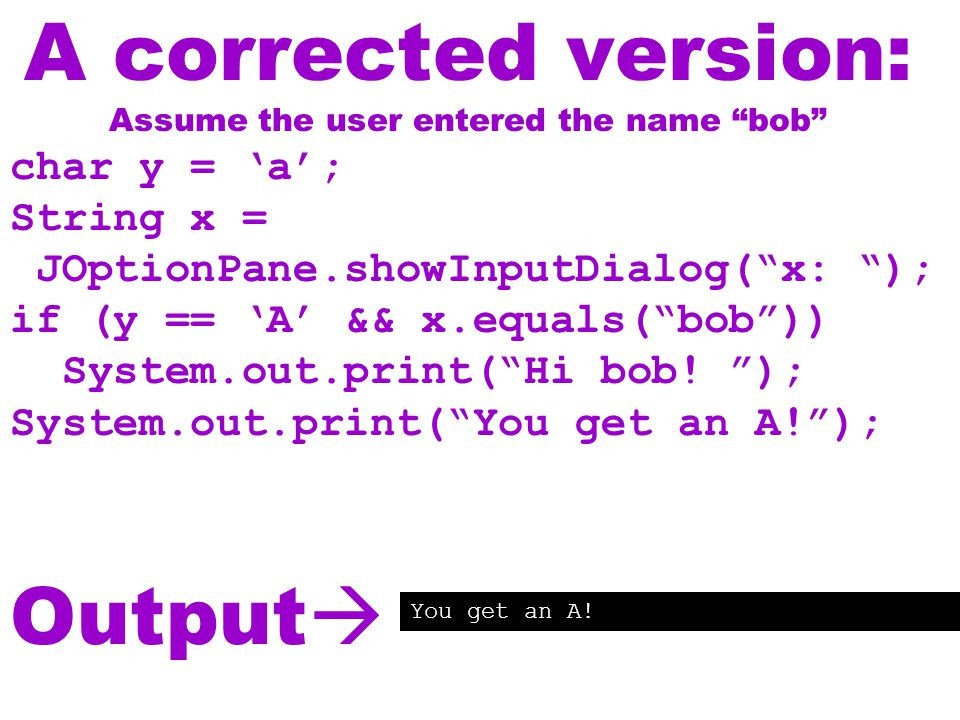 A corrected version: Assume the user entered the name bob char y = 'a'; String x = JOptionPane.showInputDialog( x: ); if (y == 'A' && x.equals( bob )) System.out.print( Hi bob.
