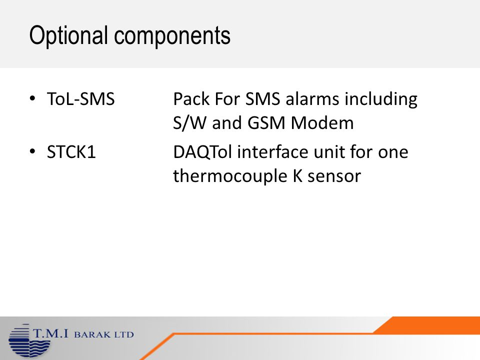 Optional components ToL-SMS Pack For SMS alarms including S/W and GSM Modem STCK1DAQTol interface unit for one thermocouple K sensor