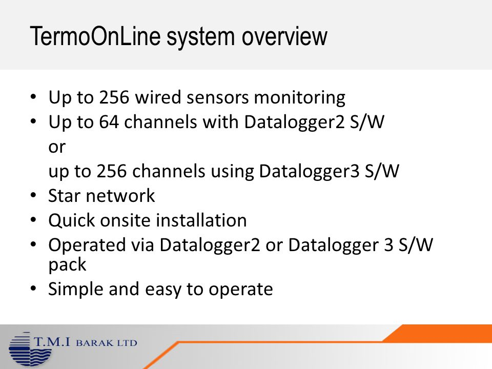 TermoOnLine system overview Up to 256 wired sensors monitoring Up to 64 channels with Datalogger2 S/W or up to 256 channels using Datalogger3 S/W Star network Quick onsite installation Operated via Datalogger2 or Datalogger 3 S/W pack Simple and easy to operate