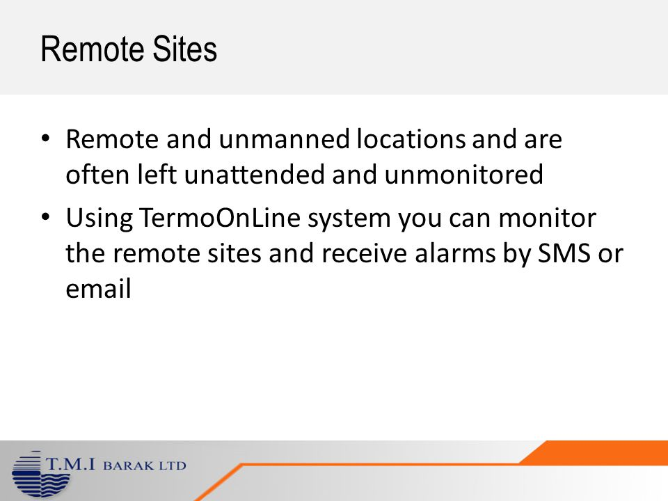 Remote and unmanned locations and are often left unattended and unmonitored Using TermoOnLine system you can monitor the remote sites and receive alarms by SMS or email Remote Sites