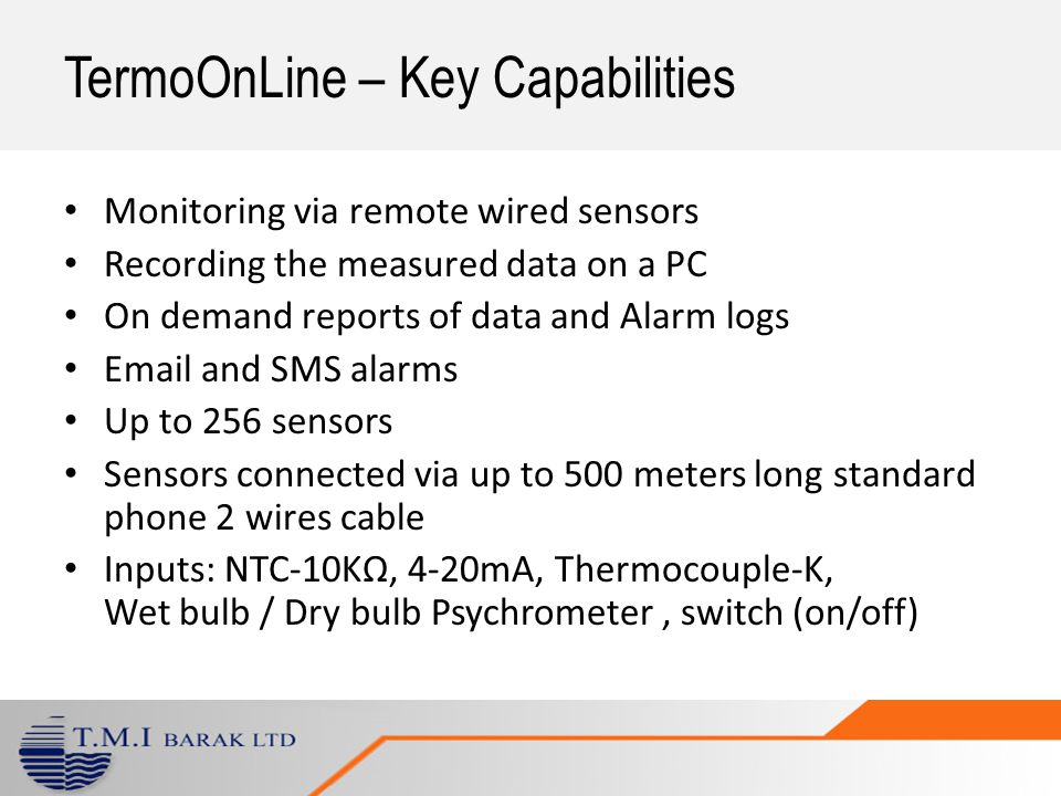 TermoOnLine – Key Capabilities Monitoring via remote wired sensors Recording the measured data on a PC On demand reports of data and Alarm logs Email and SMS alarms Up to 256 sensors Sensors connected via up to 500 meters long standard phone 2 wires cable Inputs: NTC-10KΩ, 4-20mA, Thermocouple-K, Wet bulb / Dry bulb Psychrometer, switch (on/off)