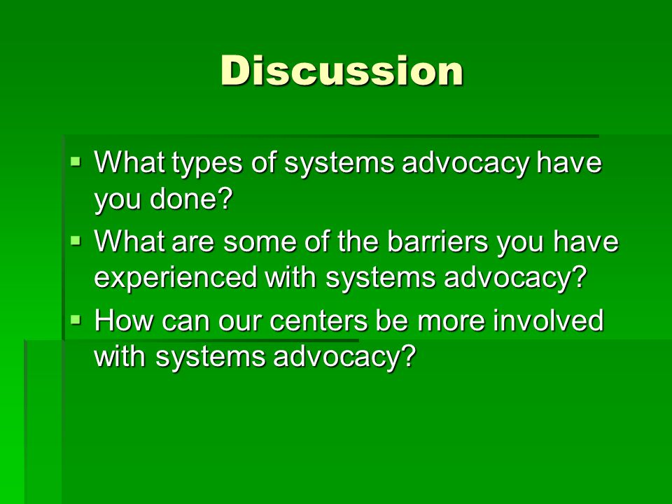 Discussion  What types of systems advocacy have you done?  What are some of the barriers you have experienced with systems advocacy?  How can our c
