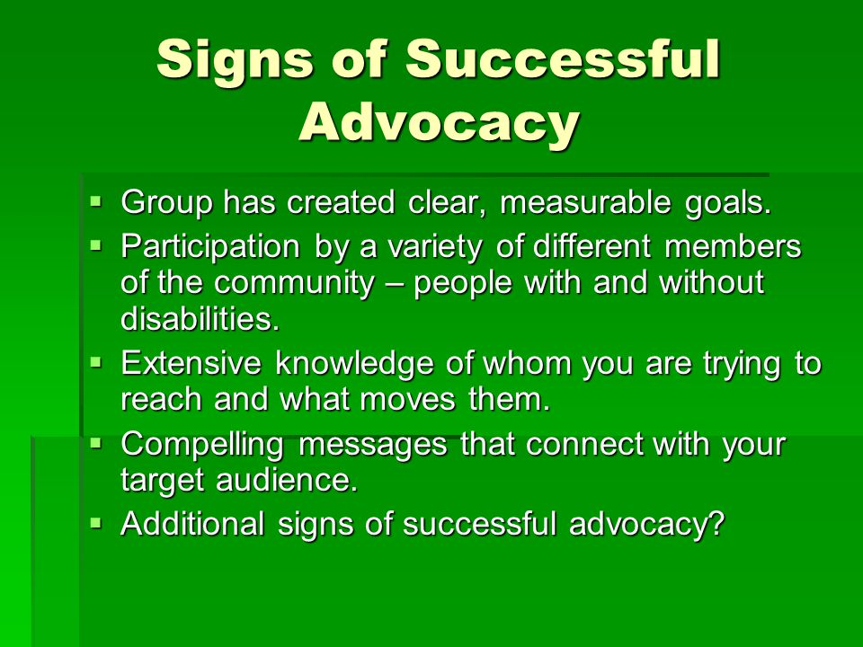 Signs of Successful Advocacy  Group has created clear, measurable goals.  Participation by a variety of different members of the community – people