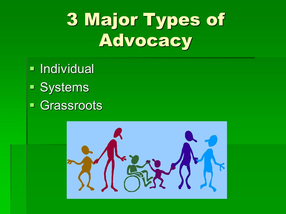 3 Major Types of Advocacy  Individual  Systems  Grassroots