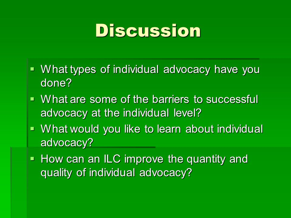 Discussion  What types of individual advocacy have you done?  What are some of the barriers to successful advocacy at the individual level?  What w
