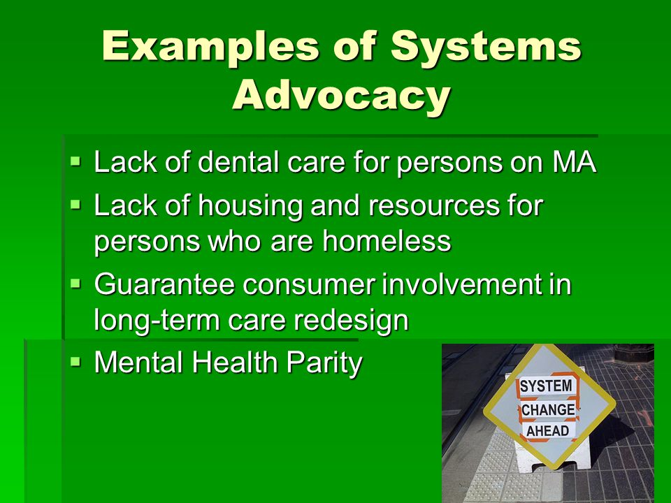 Examples of Systems Advocacy  Lack of dental care for persons on MA  Lack of housing and resources for persons who are homeless  Guarantee consumer