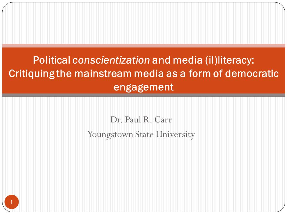 Dr. Paul R. Carr Youngstown State University 1 Political conscientization and media (il)literacy: Critiquing the mainstream media as a form of democra