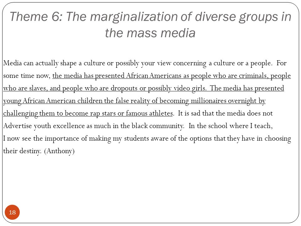 Theme 6: The marginalization of diverse groups in the mass media 18 Media can actually shape a culture or possibly your view concerning a culture or a