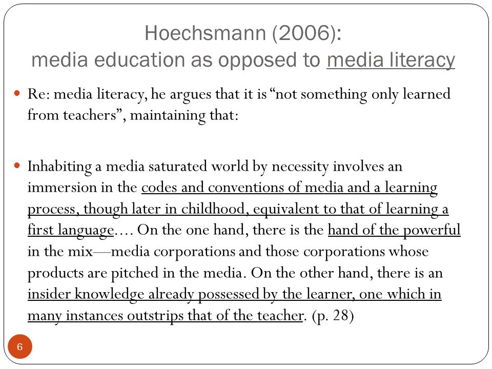 "Hoechsmann (2006): media education as opposed to media literacy 6 Re: media literacy, he argues that it is ""not something only learned from teachers"","