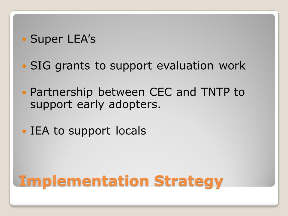 Implementation Strategy Super LEA's SIG grants to support evaluation work Partnership between CEC and TNTP to support early adopters.