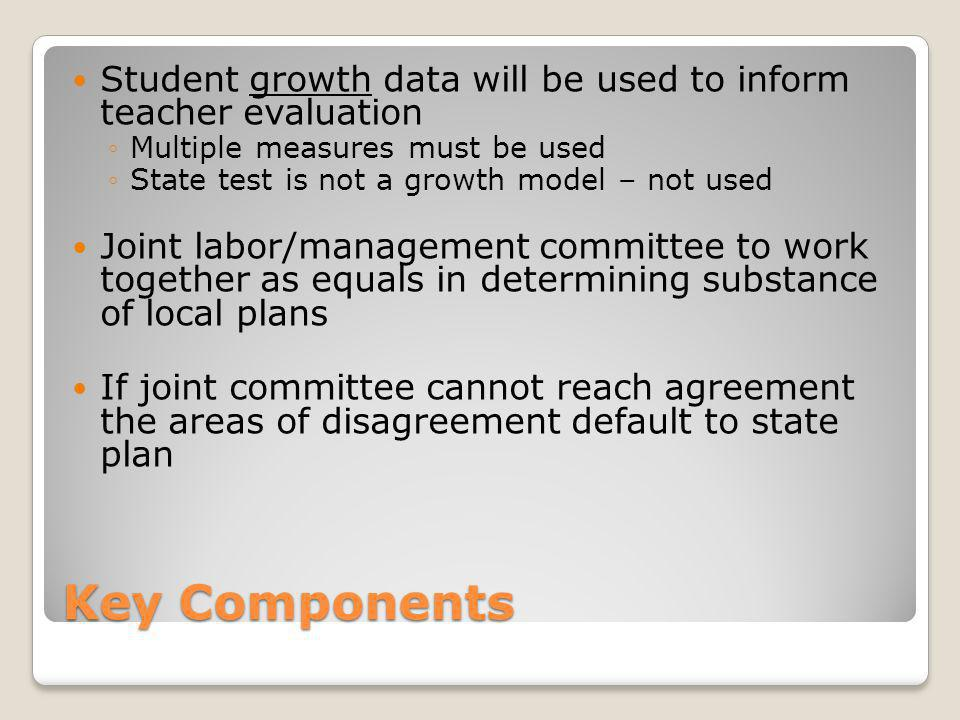 Key Components Student growth data will be used to inform teacher evaluation ◦Multiple measures must be used ◦State test is not a growth model – not used Joint labor/management committee to work together as equals in determining substance of local plans If joint committee cannot reach agreement the areas of disagreement default to state plan