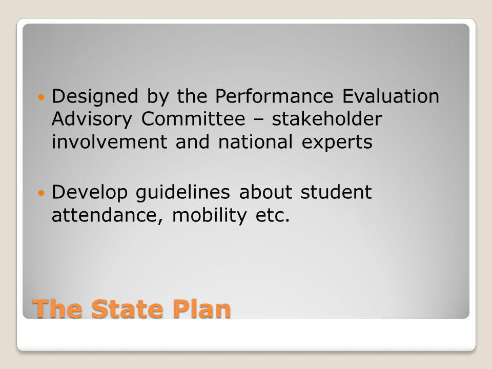 The State Plan Designed by the Performance Evaluation Advisory Committee – stakeholder involvement and national experts Develop guidelines about stude