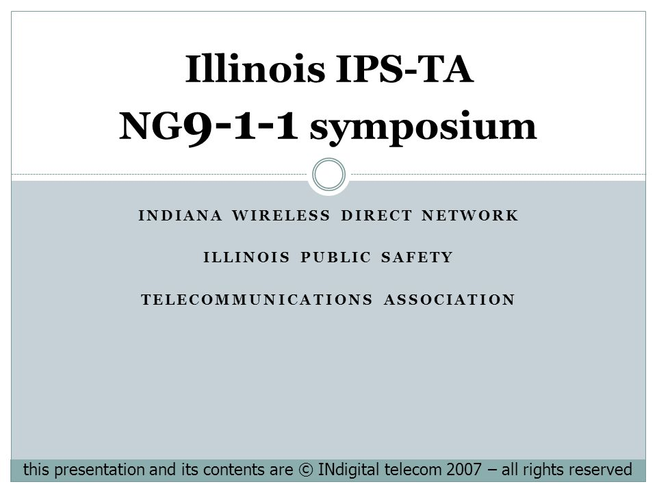 INDIANA WIRELESS DIRECT NETWORK ILLINOIS PUBLIC SAFETY TELECOMMUNICATIONS ASSOCIATION Illinois IPS-TA NG 9-1-1 symposium this presentation and its contents are © INdigital telecom 2007 – all rights reserved
